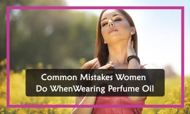Common Mistakes Women Do When Wearing Perfume Oil