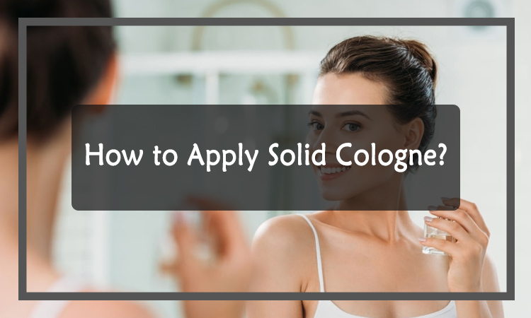 How To Apply Solid Cologne?